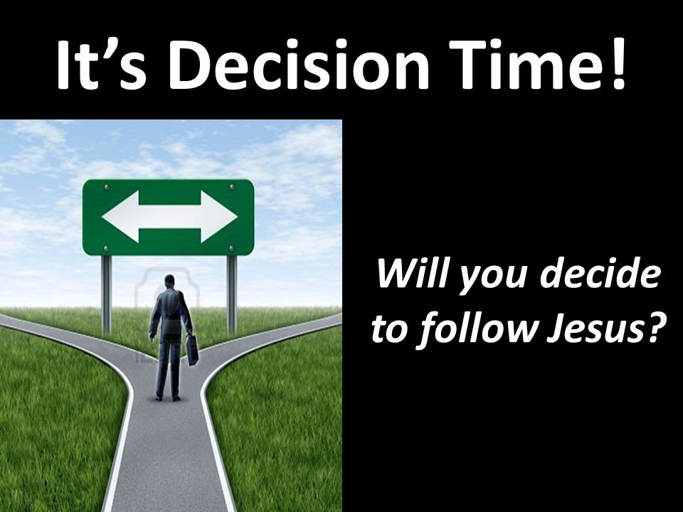 It's Decision Time! Will you decide to follow Jesus?