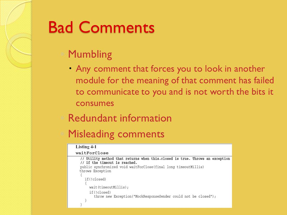 Bad Comments ◦ Mumbling  Any comment that forces you to look in another module for the meaning of that comment has failed to communicate to you and is not worth the bits it consumes ◦ Redundant information ◦ Misleading comments