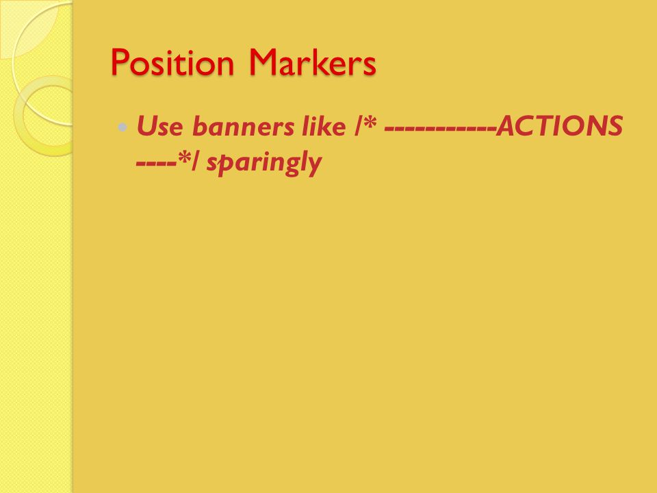 Position Markers Use banners like /* -----------ACTIONS ----*/ sparingly