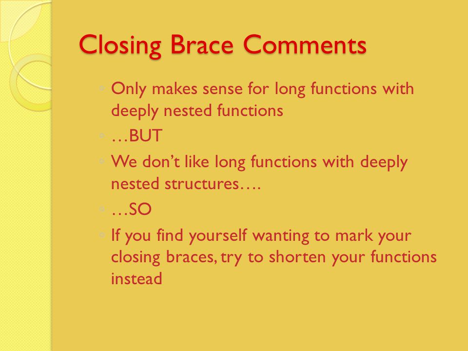 Closing Brace Comments ◦ Only makes sense for long functions with deeply nested functions ◦ …BUT ◦ We don't like long functions with deeply nested structures….