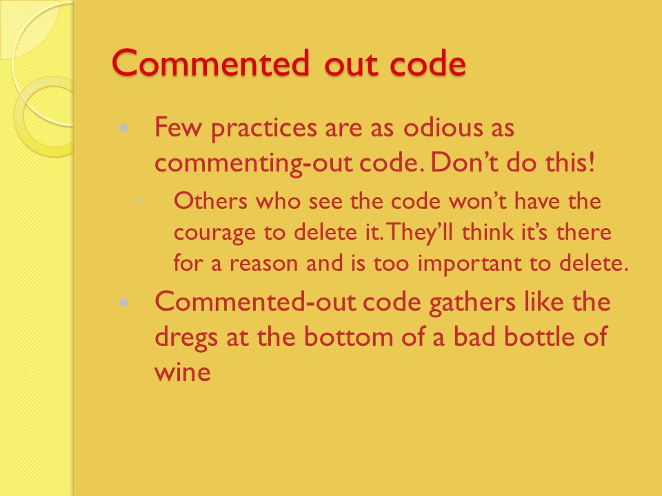 Commented out code Few practices are as odious as commenting-out code.