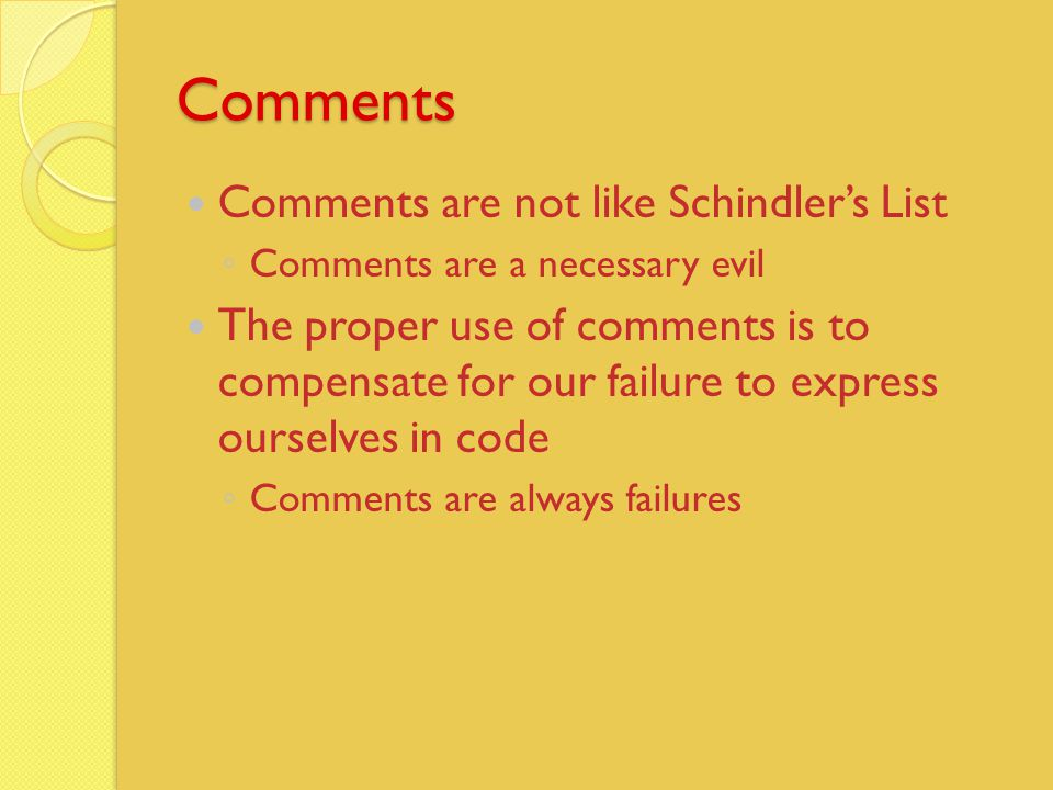 Comments Comments are not like Schindler's List ◦ Comments are a necessary evil The proper use of comments is to compensate for our failure to express ourselves in code ◦ Comments are always failures