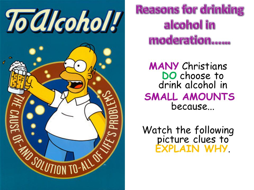 MANY Christians DO choose to drink alcohol in SMALL AMOUNTS because... Watch the following picture clues to EXPLAIN WHY.
