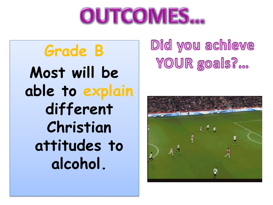 Grade B Most will be able to explain different Christian attitudes to alcohol. Grade B Most will be able to explain different Christian attitudes to a