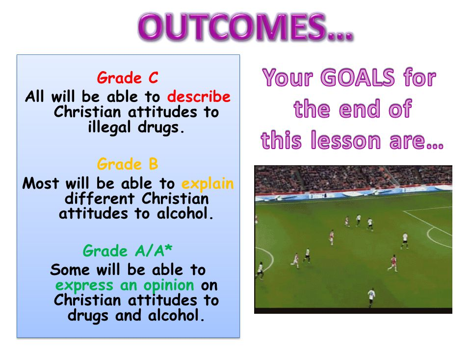 Grade C All will be able to describe Christian attitudes to illegal drugs. Grade B Most will be able to explain different Christian attitudes to alcoh