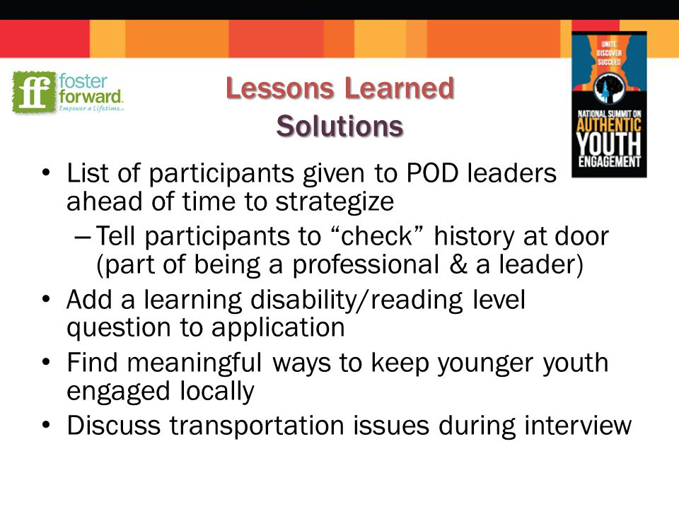 Lessons Learned Solutions List of participants given to POD leaders ahead of time to strategize – Tell participants to check history at door (part of being a professional & a leader) Add a learning disability/reading level question to application Find meaningful ways to keep younger youth engaged locally Discuss transportation issues during interview