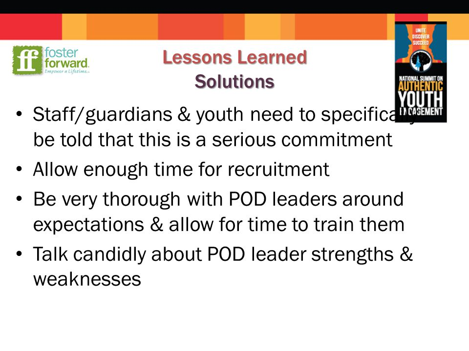 Lessons Learned Solutions Staff/guardians & youth need to specifically be told that this is a serious commitment Allow enough time for recruitment Be very thorough with POD leaders around expectations & allow for time to train them Talk candidly about POD leader strengths & weaknesses