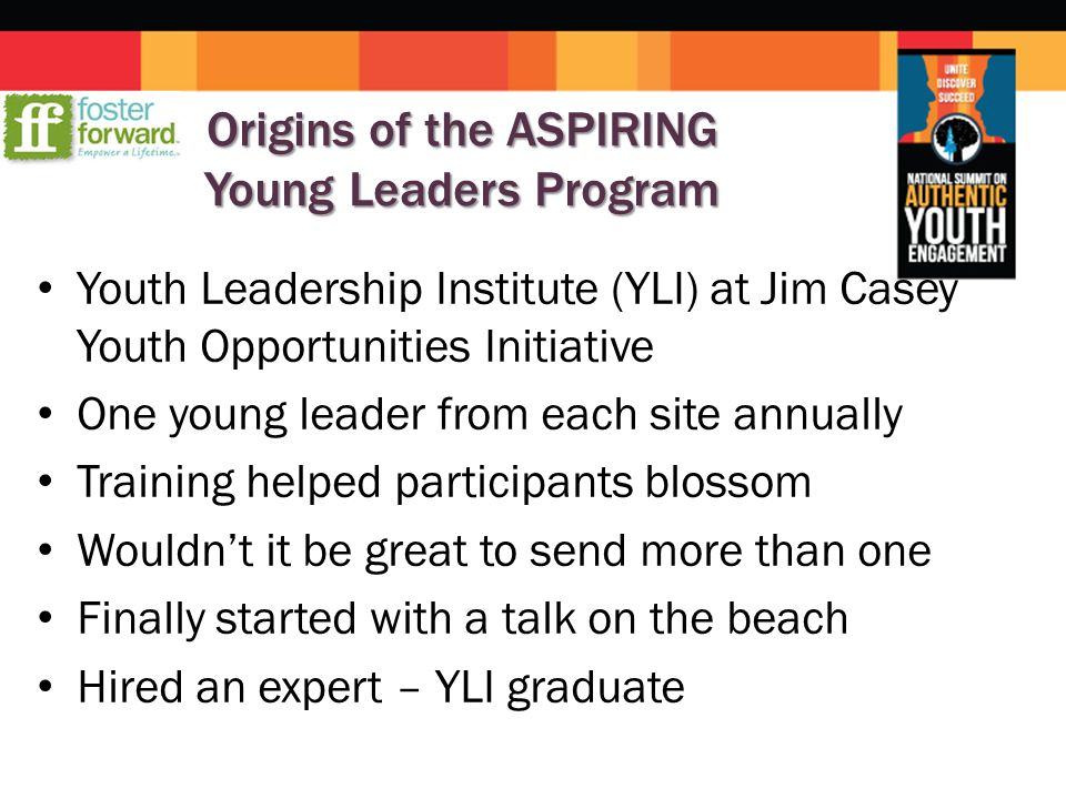 Origins of the ASPIRING Young Leaders Program Youth Leadership Institute (YLI) at Jim Casey Youth Opportunities Initiative One young leader from each site annually Training helped participants blossom Wouldn't it be great to send more than one Finally started with a talk on the beach Hired an expert – YLI graduate