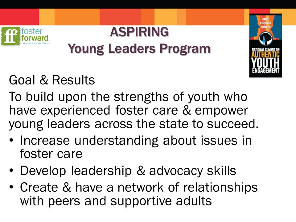 ASPIRING Young Leaders Program Goal & Results To build upon the strengths of youth who have experienced foster care & empower young leaders across the