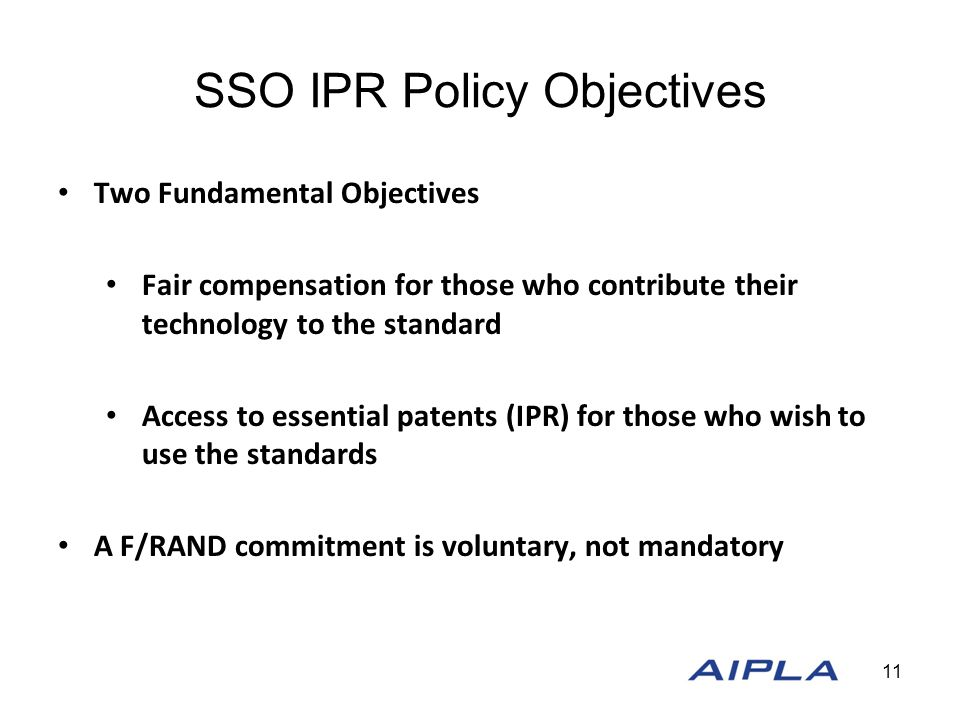 SSO IPR Policy Objectives Two Fundamental Objectives Fair compensation for those who contribute their technology to the standard Access to essential p