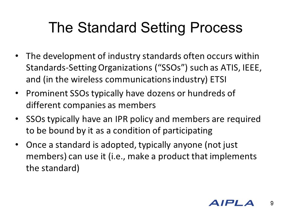 The Standard Setting Process The development of industry standards often occurs within Standards-Setting Organizations ( SSOs ) such as ATIS, IEEE, and (in the wireless communications industry) ETSI Prominent SSOs typically have dozens or hundreds of different companies as members SSOs typically have an IPR policy and members are required to be bound by it as a condition of participating Once a standard is adopted, typically anyone (not just members) can use it (i.e., make a product that implements the standard) standard develop a standard (the SSO itself usually does not participate) ate, and ultimately vote upon standards have their engineers participate in SSO meetings to 9