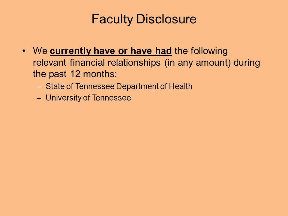 Faculty Disclosure We currently have or have had the following relevant financial relationships (in any amount) during the past 12 months: –State of Tennessee Department of Health –University of Tennessee