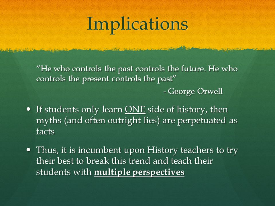 Implications He who controls the past controls the future.