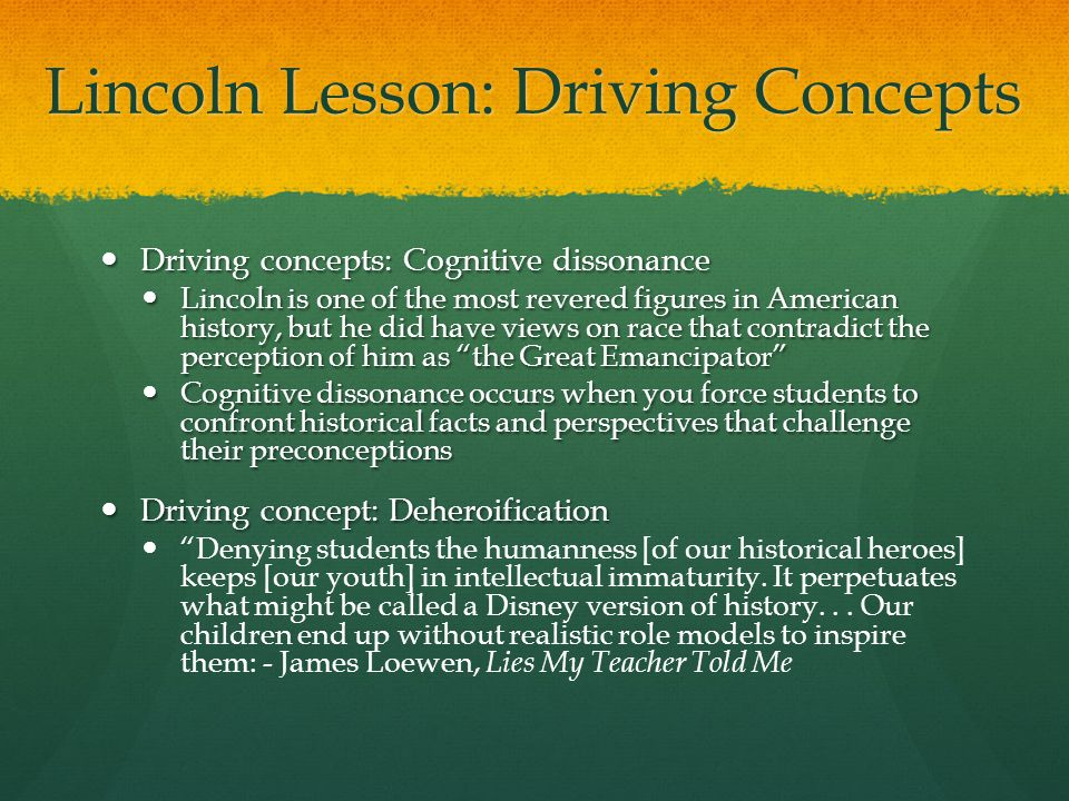 Lincoln Lesson: Driving Concepts Driving concepts: Cognitive dissonance Driving concepts: Cognitive dissonance Lincoln is one of the most revered figures in American history, but he did have views on race that contradict the perception of him as the Great Emancipator Lincoln is one of the most revered figures in American history, but he did have views on race that contradict the perception of him as the Great Emancipator Cognitive dissonance occurs when you force students to confront historical facts and perspectives that challenge their preconceptions Cognitive dissonance occurs when you force students to confront historical facts and perspectives that challenge their preconceptions Driving concept: Deheroification Driving concept: Deheroification Denying students the humanness [of our historical heroes] keeps [our youth] in intellectual immaturity.
