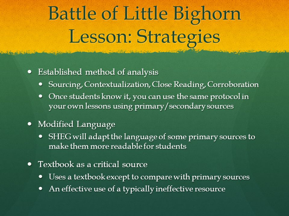 Battle of Little Bighorn Lesson: Strategies Established method of analysis Established method of analysis Sourcing, Contextualization, Close Reading, Corroboration Sourcing, Contextualization, Close Reading, Corroboration Once students know it, you can use the same protocol in your own lessons using primary/secondary sources Once students know it, you can use the same protocol in your own lessons using primary/secondary sources Modified Language Modified Language SHEG will adapt the language of some primary sources to make them more readable for students SHEG will adapt the language of some primary sources to make them more readable for students Textbook as a critical source Textbook as a critical source Uses a textbook except to compare with primary sources Uses a textbook except to compare with primary sources An effective use of a typically ineffective resource An effective use of a typically ineffective resource