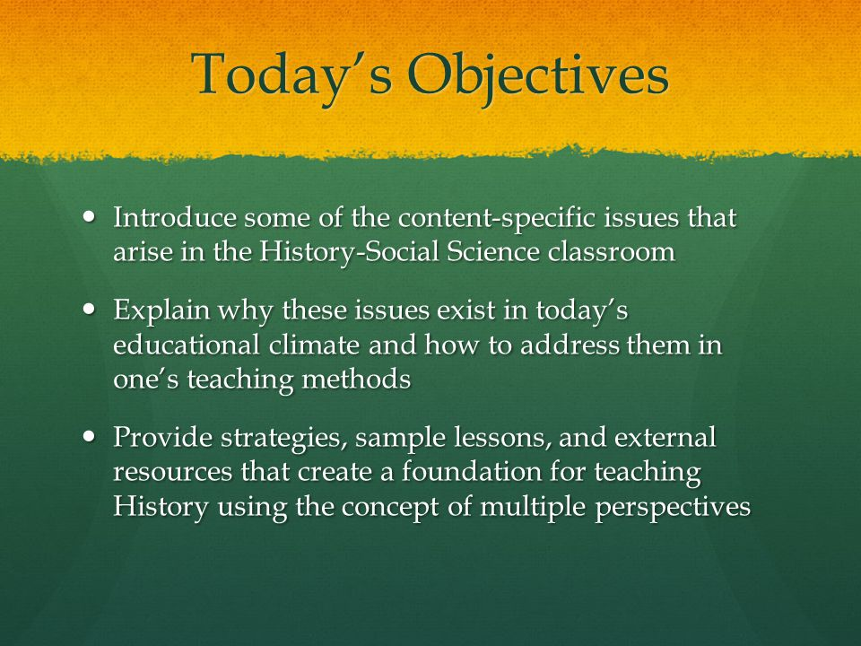 Today's Objectives Introduce some of the content-specific issues that arise in the History-Social Science classroom Introduce some of the content-specific issues that arise in the History-Social Science classroom Explain why these issues exist in today's educational climate and how to address them in one's teaching methods Explain why these issues exist in today's educational climate and how to address them in one's teaching methods Provide strategies, sample lessons, and external resources that create a foundation for teaching History using the concept of multiple perspectives Provide strategies, sample lessons, and external resources that create a foundation for teaching History using the concept of multiple perspectives
