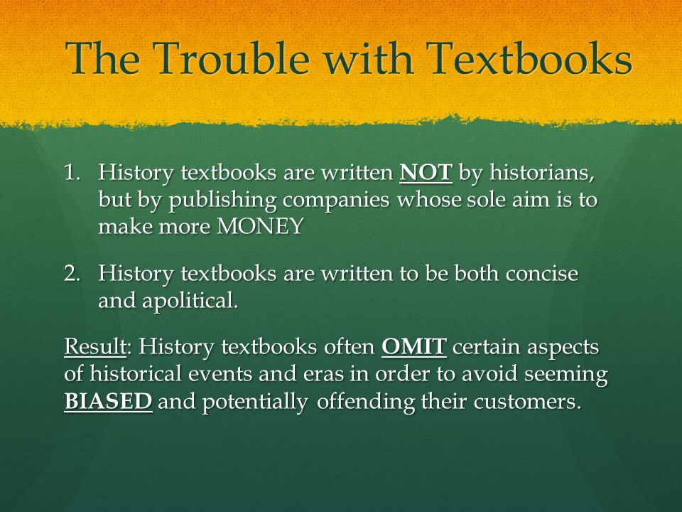 The Trouble with Textbooks 1.History textbooks are written NOT by historians, but by publishing companies whose sole aim is to make more MONEY 2.History textbooks are written to be both concise and apolitical.