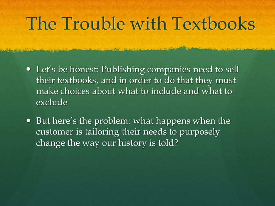 The Trouble with Textbooks Let's be honest: Publishing companies need to sell their textbooks, and in order to do that they must make choices about what to include and what to exclude Let's be honest: Publishing companies need to sell their textbooks, and in order to do that they must make choices about what to include and what to exclude But here's the problem: what happens when the customer is tailoring their needs to purposely change the way our history is told.
