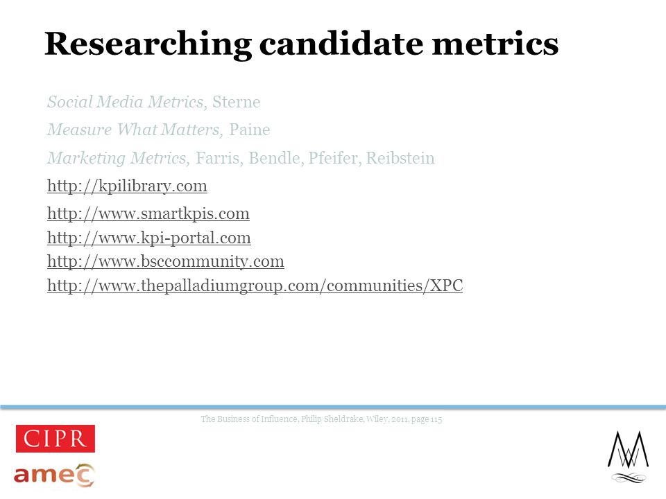 Researching candidate metrics Social Media Metrics, Sterne Measure What Matters, Paine Marketing Metrics, Farris, Bendle, Pfeifer, Reibstein http://kpilibrary.com http://www.smartkpis.com http://www.kpi-portal.com http://www.bsccommunity.com http://www.thepalladiumgroup.com/communities/XPC The Business of Influence, Philip Sheldrake, Wiley, 2011, page 115 26