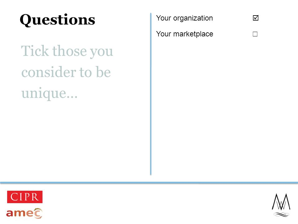 Questions 3 Tick those you consider to be unique… Your organization  Your marketplace ☐