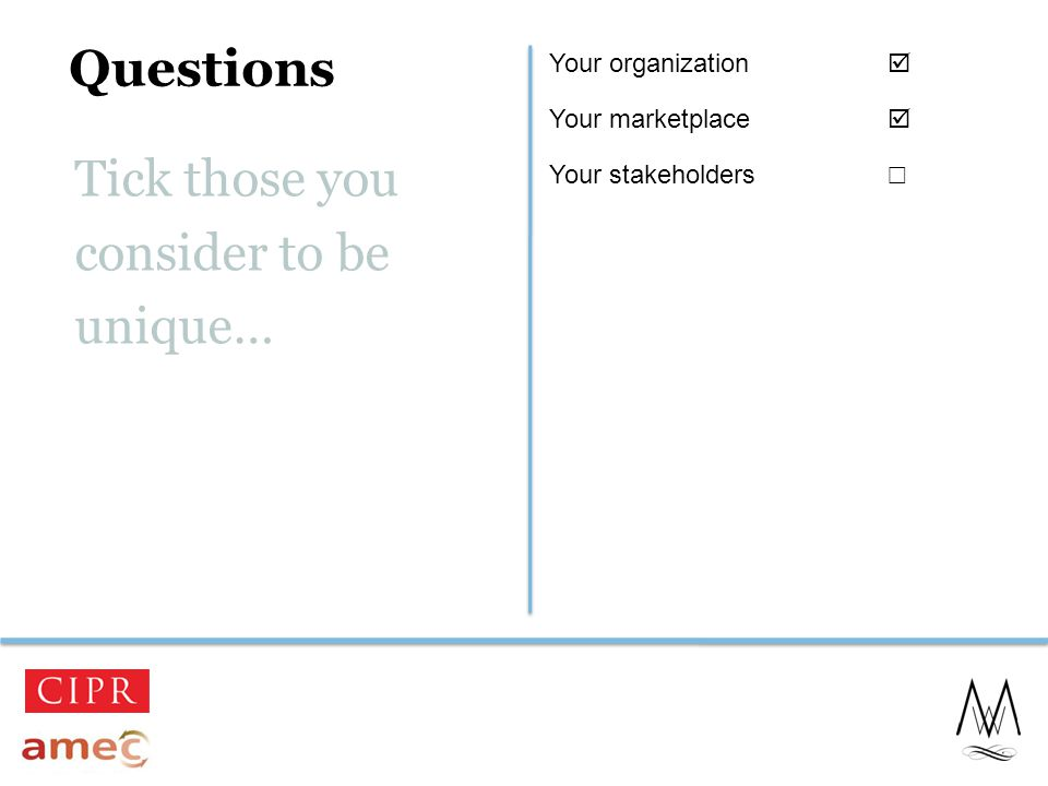 Questions 4 Tick those you consider to be unique… Your organization  Your marketplace  Your stakeholders ☐