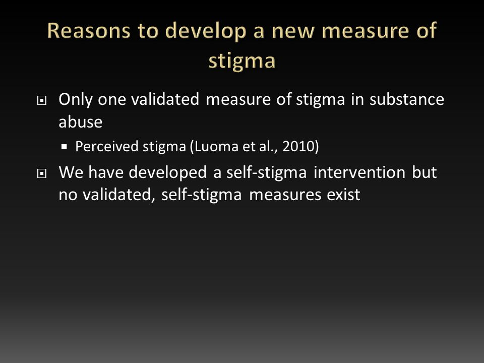  Only one validated measure of stigma in substance abuse  Perceived stigma (Luoma et al., 2010)  We have developed a self-stigma intervention but no validated, self-stigma measures exist