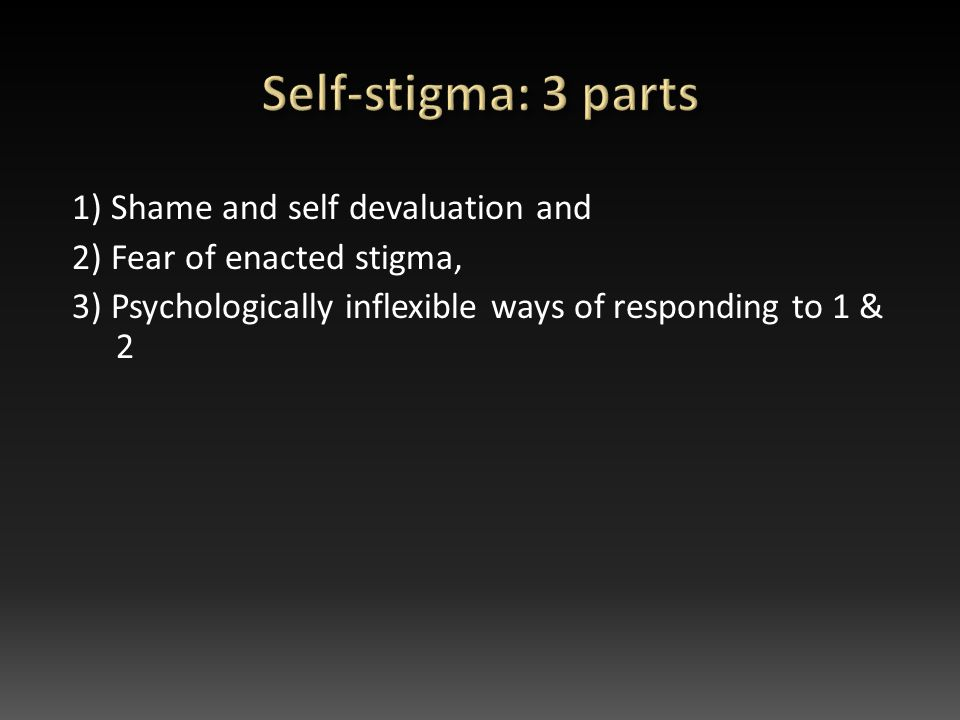 1) Shame and self devaluation and 2) Fear of enacted stigma, 3) Psychologically inflexible ways of responding to 1 & 2