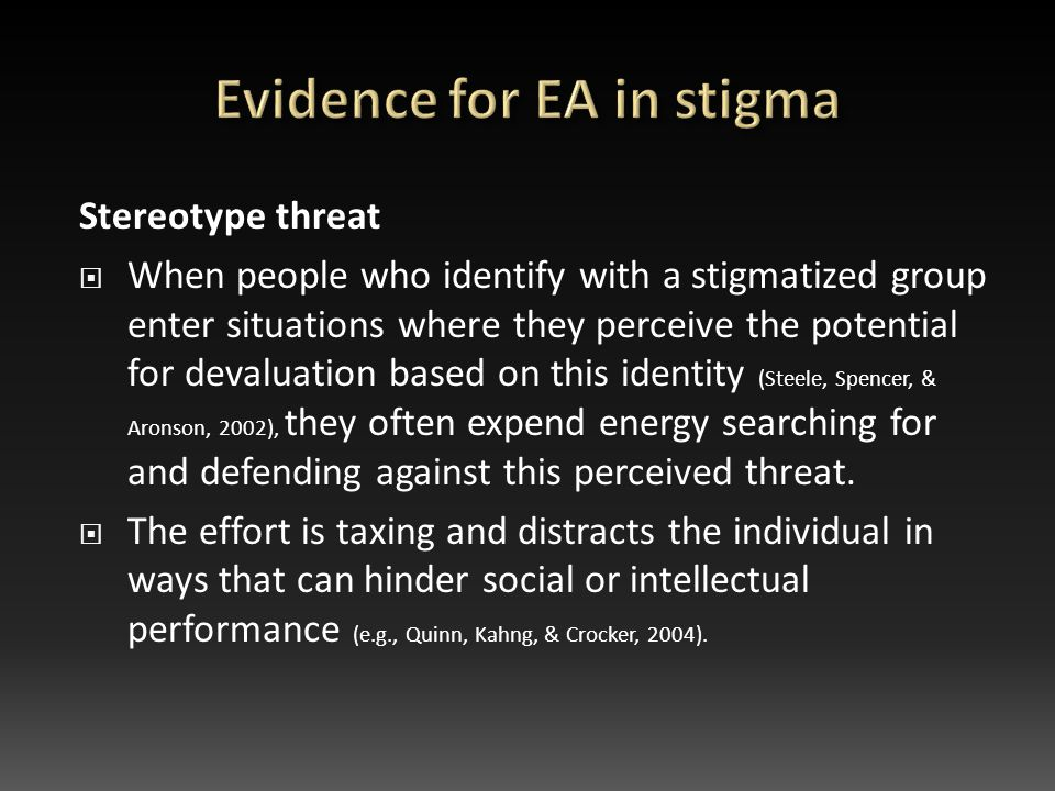 Stereotype threat  When people who identify with a stigmatized group enter situations where they perceive the potential for devaluation based on this identity (Steele, Spencer, & Aronson, 2002), they often expend energy searching for and defending against this perceived threat.