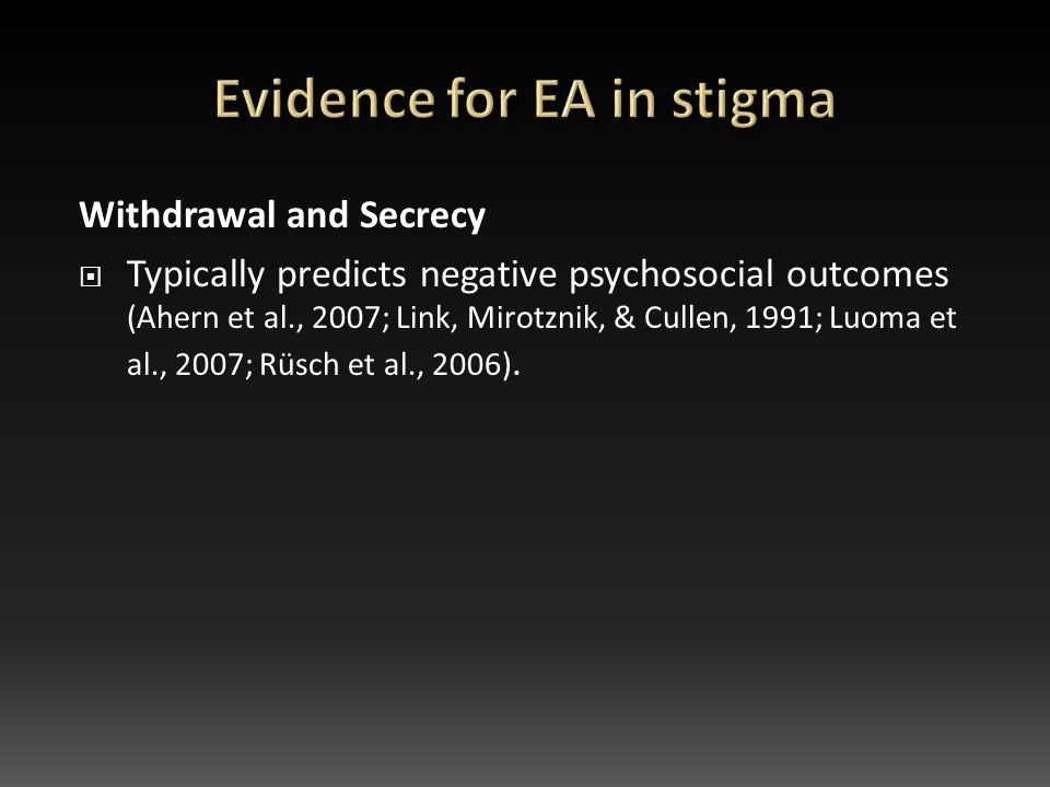 Withdrawal and Secrecy  Typically predicts negative psychosocial outcomes (Ahern et al., 2007; Link, Mirotznik, & Cullen, 1991; Luoma et al., 2007; Rüsch et al., 2006).