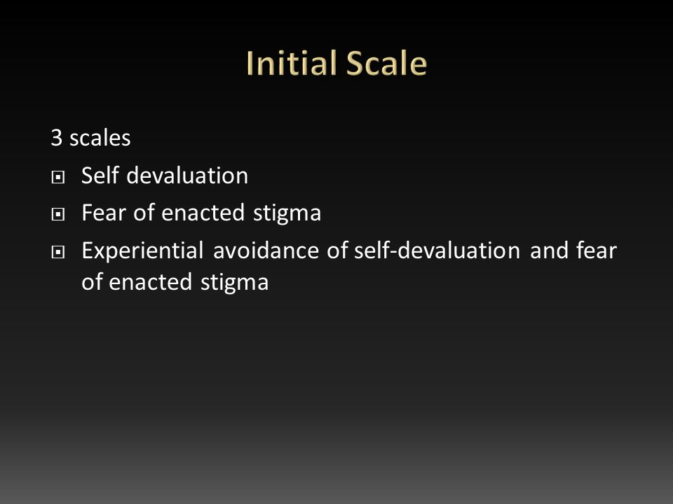 3 scales  Self devaluation  Fear of enacted stigma  Experiential avoidance of self-devaluation and fear of enacted stigma
