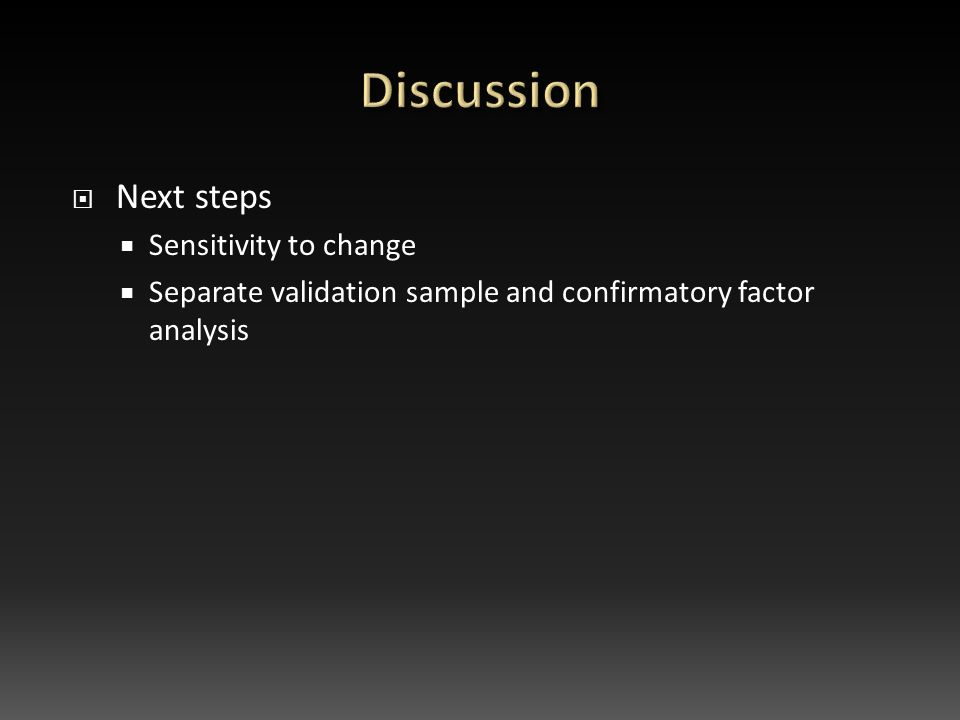  Next steps  Sensitivity to change  Separate validation sample and confirmatory factor analysis
