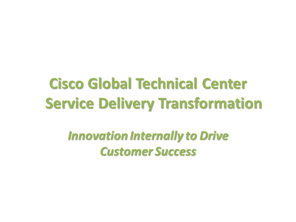 High tech networking support company ~3000 professionals - combination of employees and outsourced delivery partners ~1,000,000 service requests handled yearly TAC Support Capabilities: 180+ countries, 20 TAC facilities, 17+ languages 730+ CCIEs; 400 patents issued Cisco Technical Assistance Center (TAC) – Industry Leading Service Organization ~7000 products & features supported Two years ago we were at the top of our game – An industry leading customer service organization with a customer satisfaction of 4.65 Timely, accurate issue resolution from highly qualified experts with a rich history of innovation Why change.