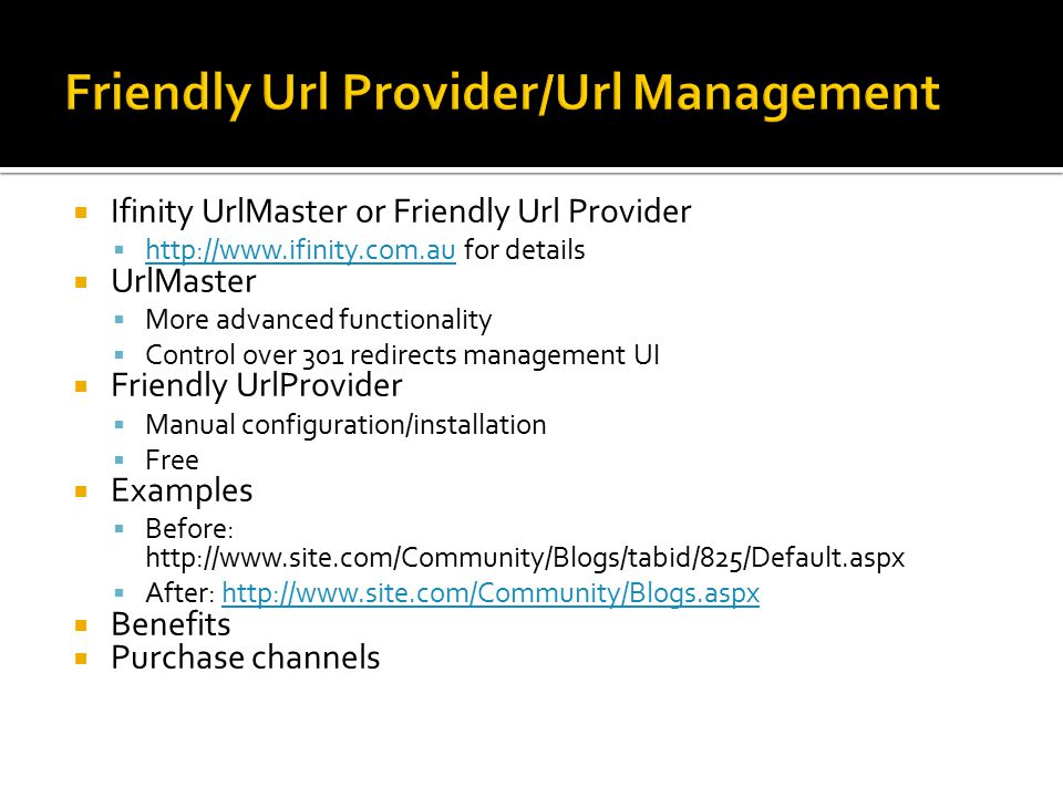  Ifinity UrlMaster or Friendly Url Provider    for details    UrlMaster  More advanced functionality  Control over 301 redirects management UI  Friendly UrlProvider  Manual configuration/installation  Free  Examples  Before:    After:    Benefits  Purchase channels