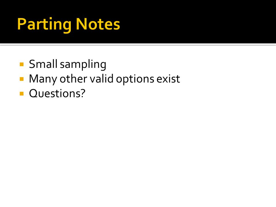  Small sampling  Many other valid options exist  Questions?