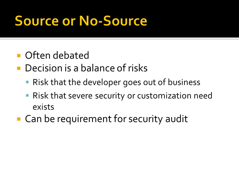  Often debated  Decision is a balance of risks  Risk that the developer goes out of business  Risk that severe security or customization need exis