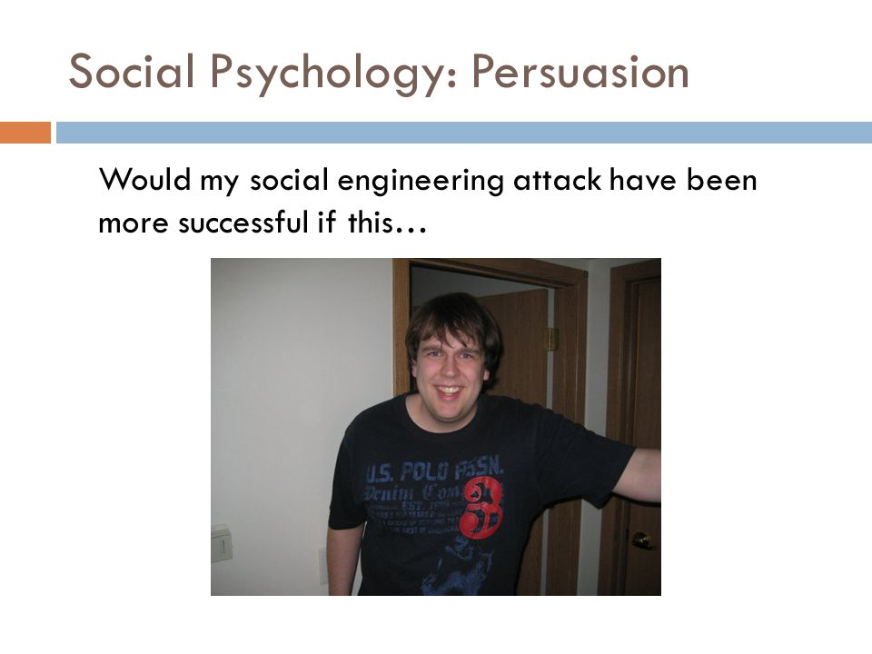 Social Psychology: Persuasion Would my social engineering attack have been more successful if this…