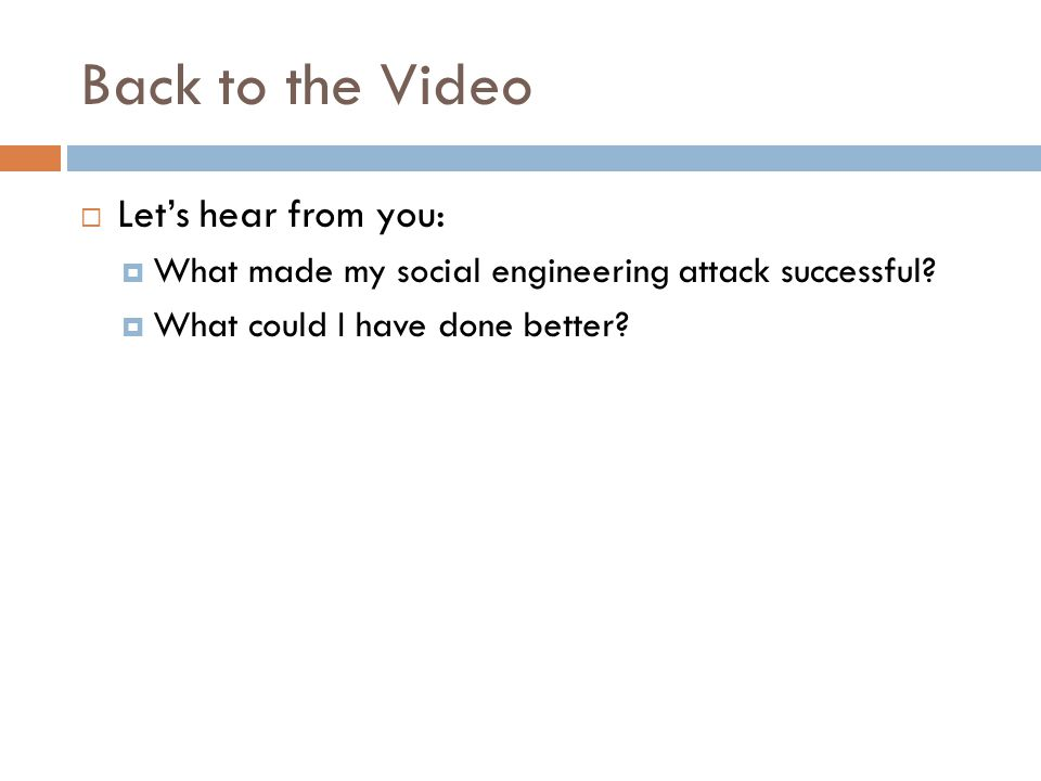 Back to the Video  Let's hear from you:  What made my social engineering attack successful.