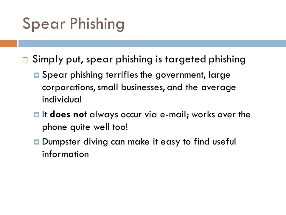 Spear Phishing  Simply put, spear phishing is targeted phishing  Spear phishing terrifies the government, large corporations, small businesses, and the average individual  It does not always occur via e-mail; works over the phone quite well too.