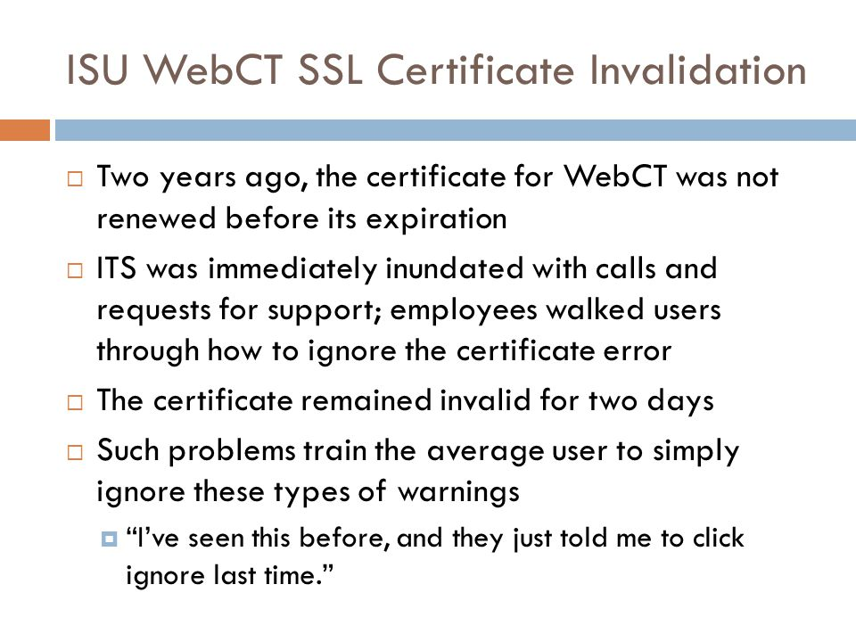 ISU WebCT SSL Certificate Invalidation  Two years ago, the certificate for WebCT was not renewed before its expiration  ITS was immediately inundated with calls and requests for support; employees walked users through how to ignore the certificate error  The certificate remained invalid for two days  Such problems train the average user to simply ignore these types of warnings  I've seen this before, and they just told me to click ignore last time.