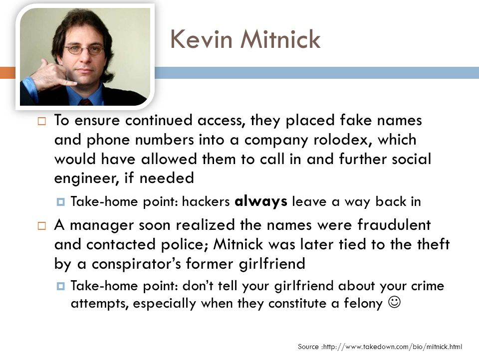 Kevin Mitnick  To ensure continued access, they placed fake names and phone numbers into a company rolodex, which would have allowed them to call in and further social engineer, if needed  Take-home point: hackers always leave a way back in  A manager soon realized the names were fraudulent and contacted police; Mitnick was later tied to the theft by a conspirator's former girlfriend  Take-home point: don't tell your girlfriend about your crime attempts, especially when they constitute a felony Source :http://www.takedown.com/bio/mitnick.html