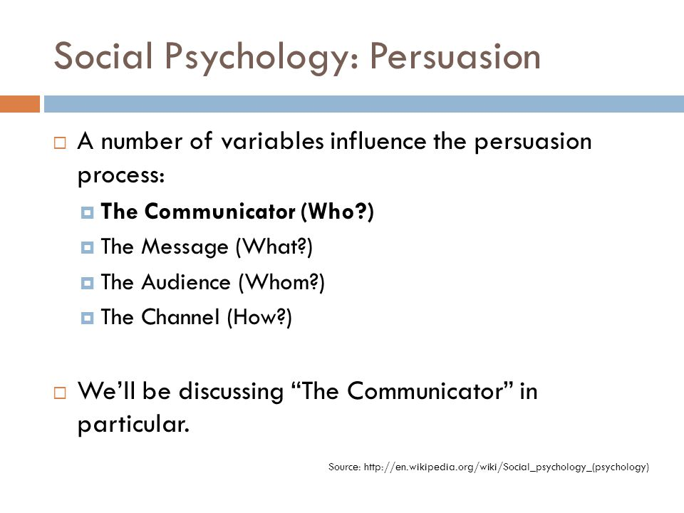 Social Psychology: Persuasion  A number of variables influence the persuasion process:  The Communicator (Who?)  The Message (What?)  The Audience (Whom?)  The Channel (How?)  We'll be discussing The Communicator in particular.