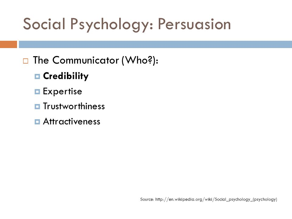 Social Psychology: Persuasion  The Communicator (Who?):  Credibility  Expertise  Trustworthiness  Attractiveness Source: http://en.wikipedia.org/wiki/Social_psychology_(psychology)