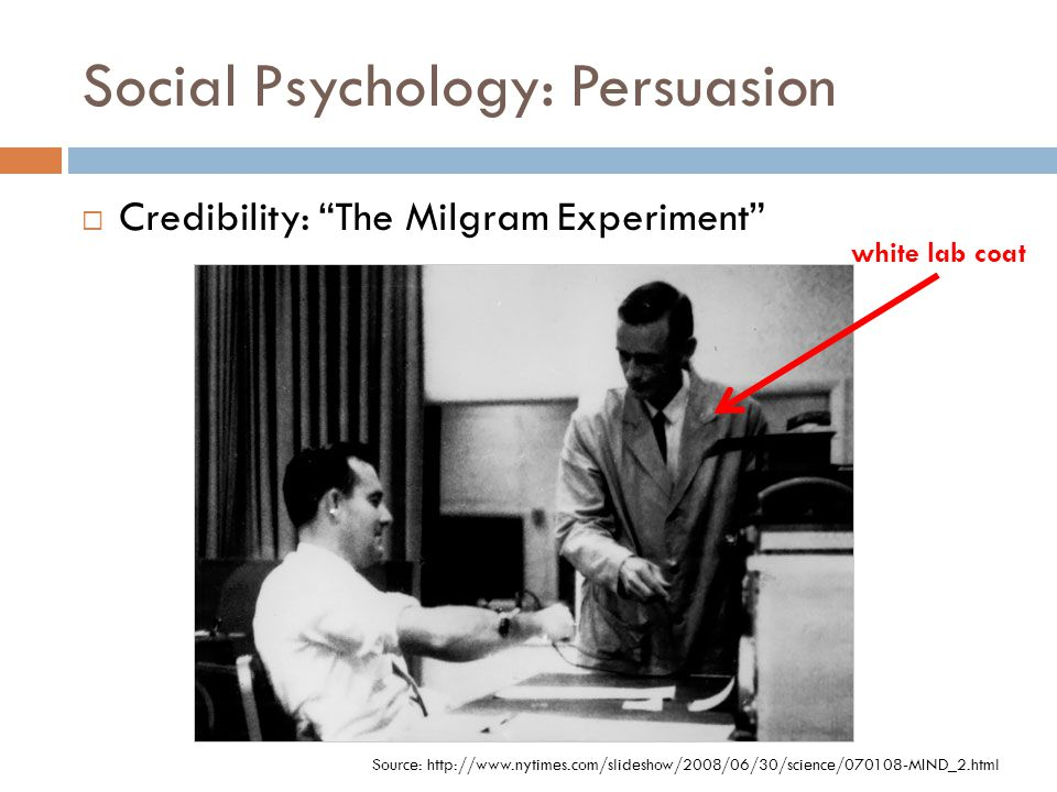 Social Psychology: Persuasion  Credibility: The Milgram Experiment white lab coat Source: http://www.nytimes.com/slideshow/2008/06/30/science/070108-MIND_2.html