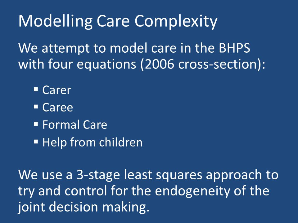 Modelling Care Complexity We attempt to model care in the BHPS with four equations (2006 cross-section):  Carer  Caree  Formal Care  Help from children We use a 3-stage least squares approach to try and control for the endogeneity of the joint decision making.