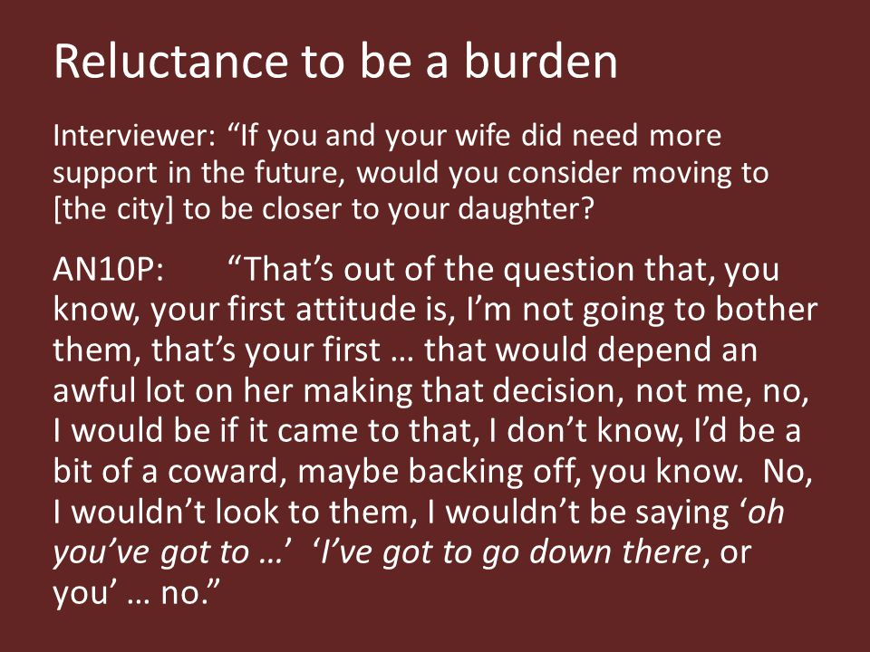 Reluctance to be a burden Interviewer: If you and your wife did need more support in the future, would you consider moving to [the city] to be closer to your daughter.