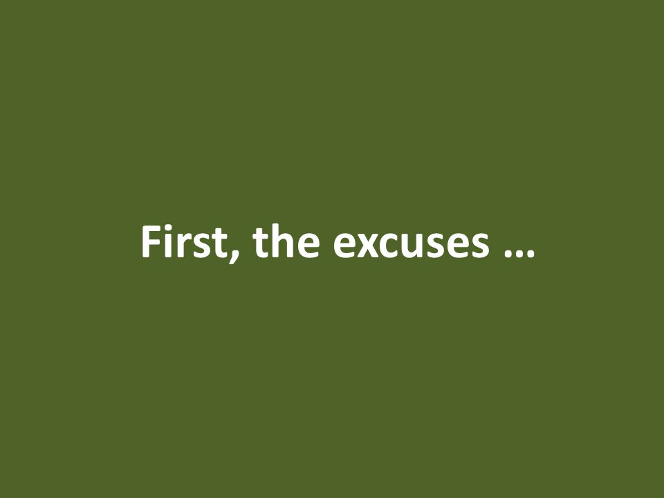 First, the excuses …
