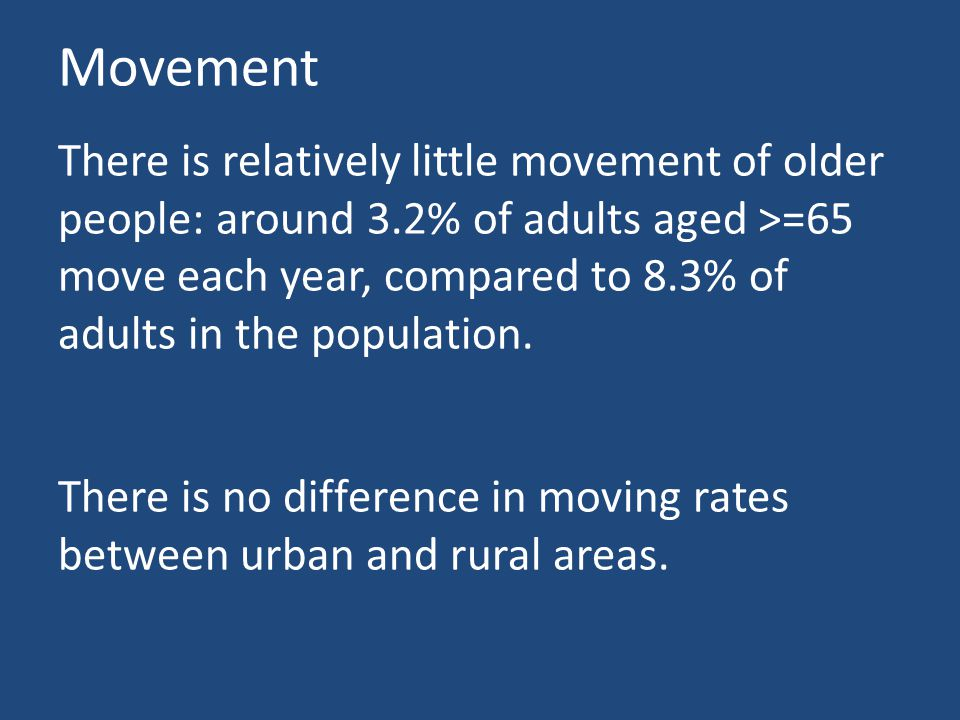 Movement There is relatively little movement of older people: around 3.2% of adults aged >=65 move each year, compared to 8.3% of adults in the population.