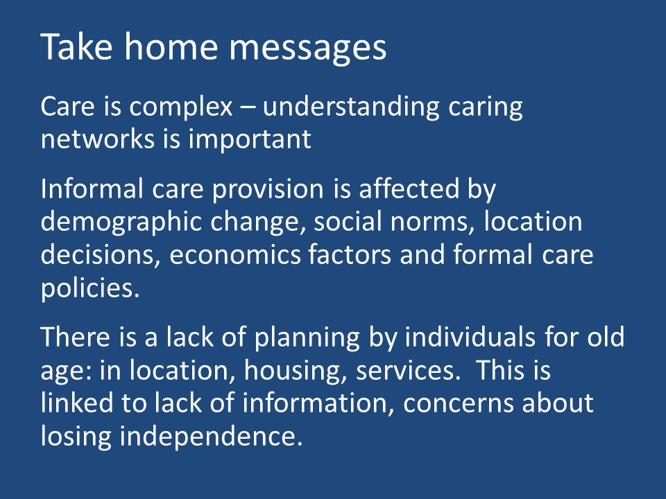 Take home messages Care is complex – understanding caring networks is important Informal care provision is affected by demographic change, social norms, location decisions, economics factors and formal care policies.