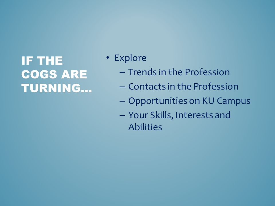 Explore – Trends in the Profession – Contacts in the Profession – Opportunities on KU Campus – Your Skills, Interests and Abilities IF THE COGS ARE TURNING…