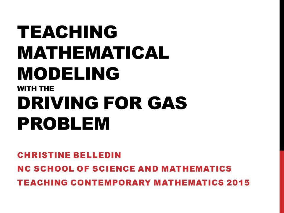 TEACHING MATHEMATICAL MODELING WITH THE DRIVING FOR GAS PROBLEM CHRISTINE BELLEDIN NC SCHOOL OF SCIENCE AND MATHEMATICS TEACHING CONTEMPORARY MATHEMATICS 2015